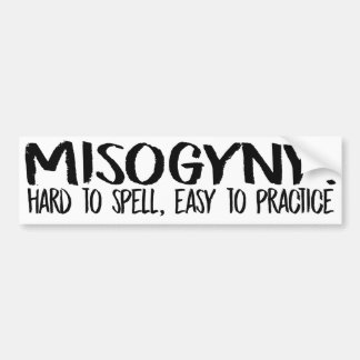 Misogyny is hard to spell but easy to practice - F Bumper Sticker