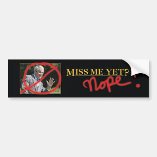 Miss me yet? Nope! Bumper Sticker
