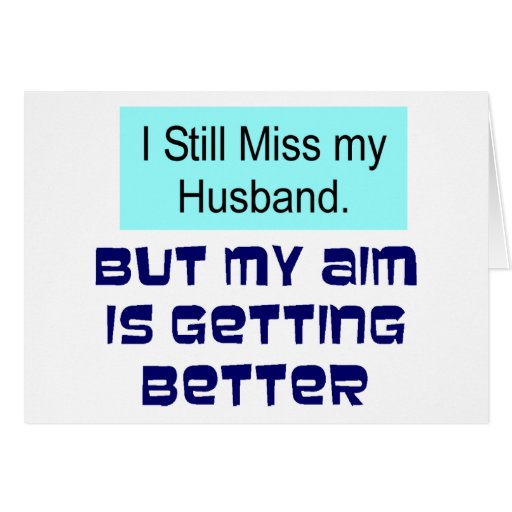 still miss my husband but my aim is getting better not getting along ...