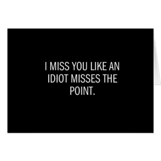 MISS YOU LIKE AN IDIOT MISSES THE POINT CARD