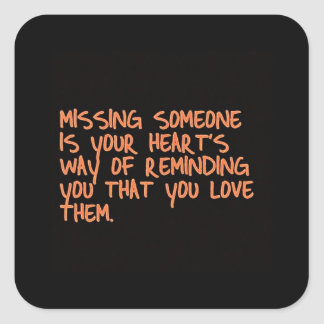 MISSING SOMEONE IS YOUR HEARTS WAY OF TELLING YOU SQUARE STICKER