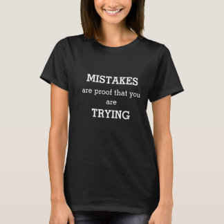 MISTAKES ARE PROOF THAT YOU ARE TRYING T-Shirt