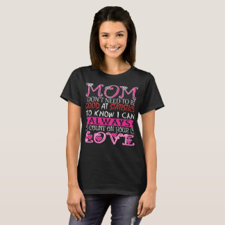 Mom Dont Need Good At Statistics To Know I Can T-Shirt