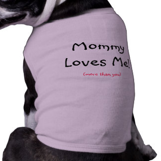 Mommy Loves Me!, (more than you) Dog Tee Shirt