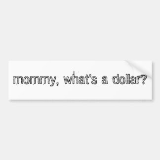 mommy, what's a dollar? bumper sticker