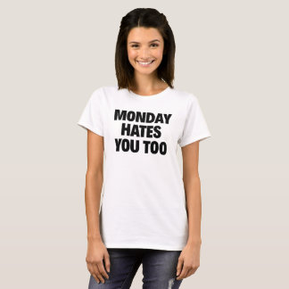 MONDAY HATES YOU TOO T-Shirt