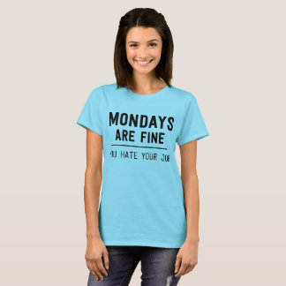 Mondays are fine you hate your job T-Shirt