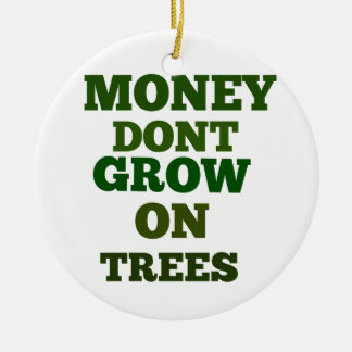 Money Dont Grow On Trees Quote Ceramic Ornament