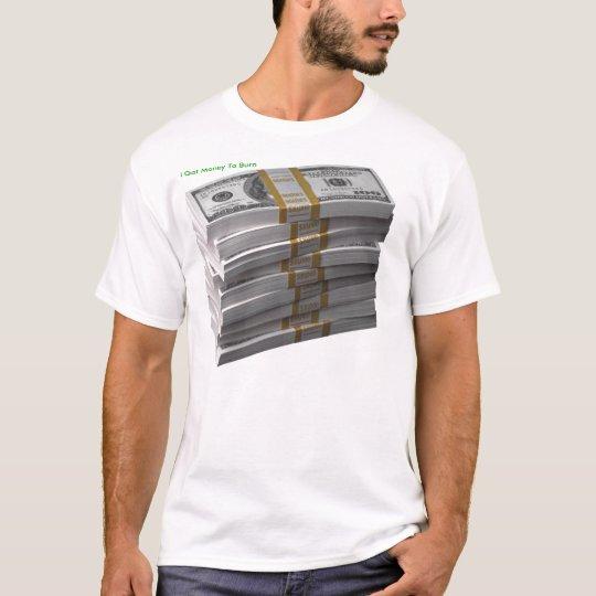money, I Got Money To Burn T-Shirt