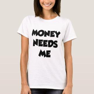 MONEY NEEDS ME T-Shirt