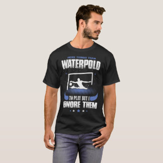 More Thing To Play Waterpolo I Ignore Them Sports T-Shirt