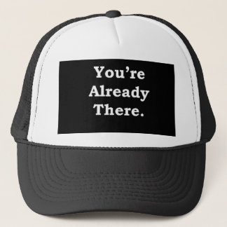 More Zen Anything Sayings - Already There Trucker Hat