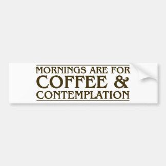 Mornings Are For Coffee and Contemplation Bumper Sticker