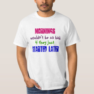 Mornings wouldn't be so bad if they started later T-Shirt