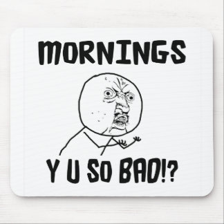 Mornings... Y U SO Bad!? Mouse Pad