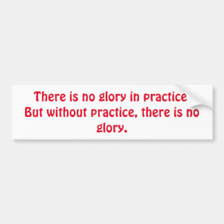 Motivational Without Practice there is no Glory Bumper Sticker