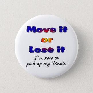 Move it or lose it I'm here to pick up my uncle 2 Inch Round Button