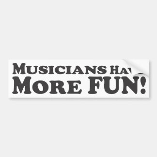 Mucicians Have More Fun! - Bumper Sticker