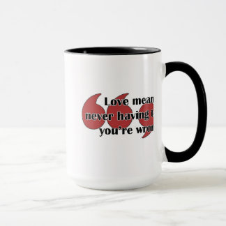 Mug: Love means never having to say you're wrong. Mug