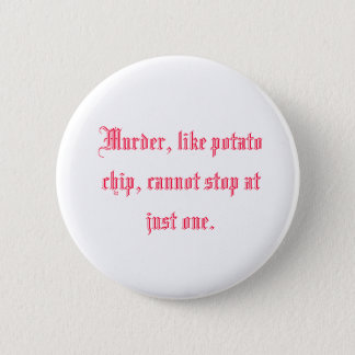 Murder, like potato chip, cannot stop at just one. 2 inch round button