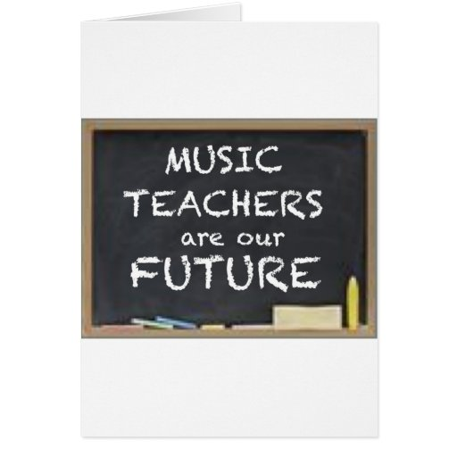 MUSIC TEACHERS ARE OUR FUTURE GREETING CARDS