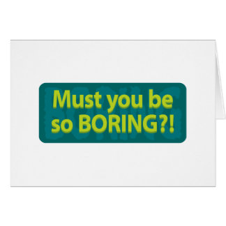 Must you be so boring? card