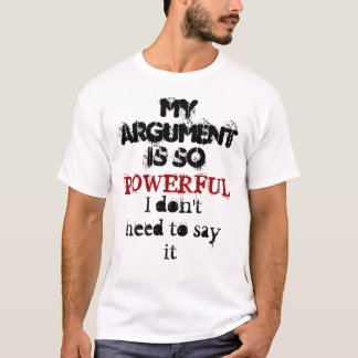 My argument is so powerful I don't need to say it T-Shirt
