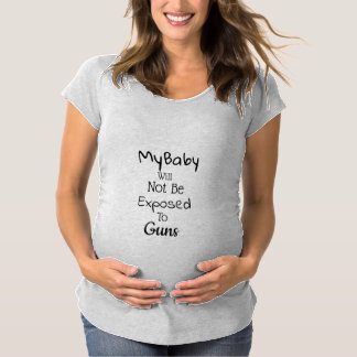 My baby will Not Be Exposed to Guns >Gun Control Maternity T-Shirt