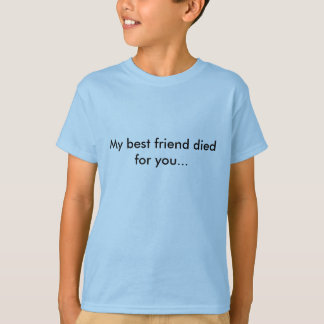 My best friend died for you...his name is Jesus T-Shirt