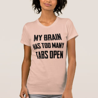 My brain has too many tabs open T-Shirt