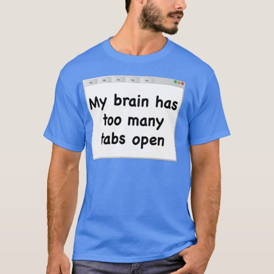 My brain has too many tabs open. T-shirt. T-Shirt