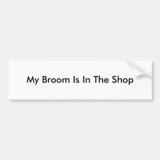 My Broom Is In The Shop Bumper Sticker