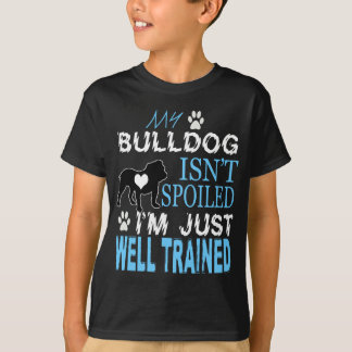My Bulldog Isn`t Spoiled I m Just Well Trained T-Shirt