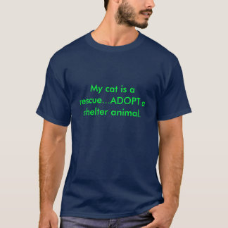 My cat is a rescue...ADOPT a shelter animal. T-Shirt