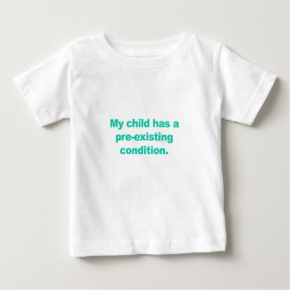 My child has a pre-existing condition baby T-Shirt
