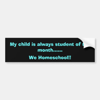 My child is always student of the month......, ... bumper sticker