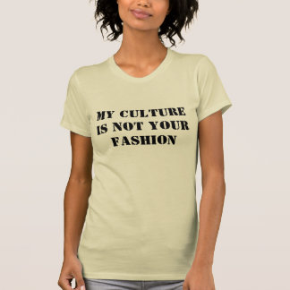 My Culture is Not Your Fashion T Shirts