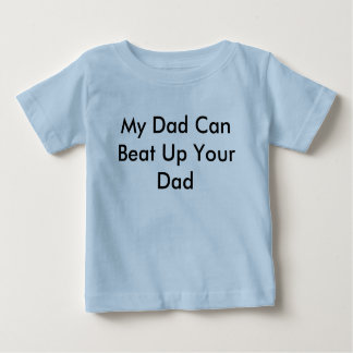 My Dad Can Beat Up Your Dad Baby T-Shirt