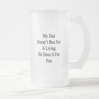 My Dad Doesn't Box For A Living He Does It For Fun 16 Oz Frosted Glass Beer Mug