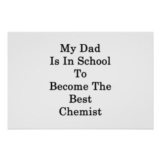 My Dad Is In School To Become The Best Chemist Poster
