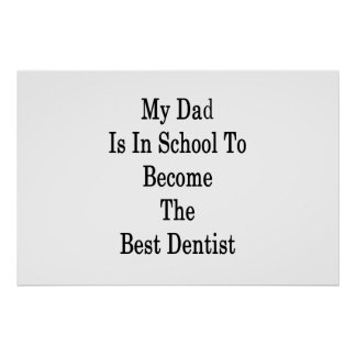 My Dad Is In School To Become The Best Dentist Poster