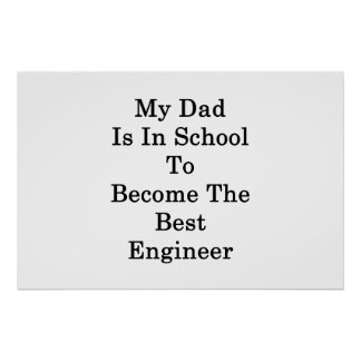 My Dad Is In School To Become The Best Engineer Poster