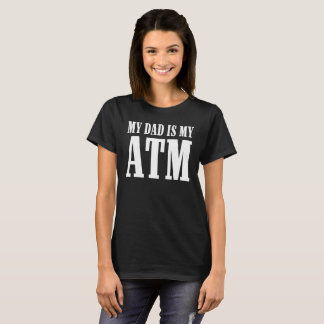 MY DAD IS MY ATM T-Shirt