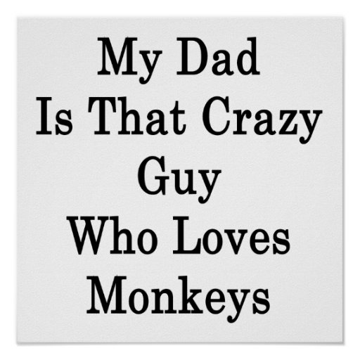 My Dad Is That Crazy Guy Who Loves Monkeys Posters