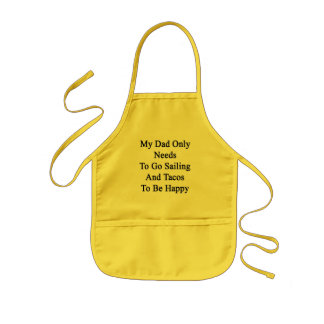 My Dad Only Needs To Go Sailing And Tacos To Be Ha Kids Apron