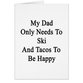 My Dad Only Needs To Ski And Tacos To Be Happy Card
