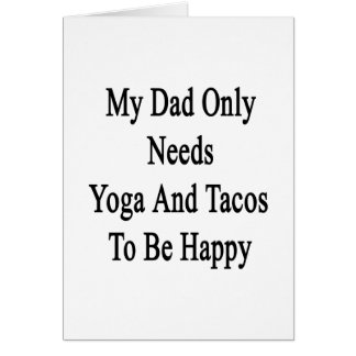 My Dad Only Needs Yoga And Tacos To Be Happy Card