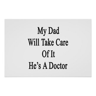 My Dad Will Take Care Of It He's A Doctor Poster