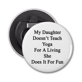 My Daughter Doesn't Teach Yoga For A Living She Do Button Bottle Opener