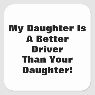 My Daughter Is A Better Driver Than Your Daughter! Square Sticker